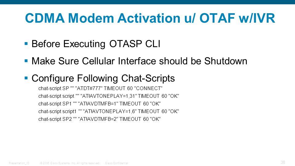 © 2006 Cisco Systems, Inc. All rights reserved.Cisco ConfidentialPresentation_ID 38 CDMA Modem Activation u/ OTAF w/IVR  Before Executing OTASP CLI 