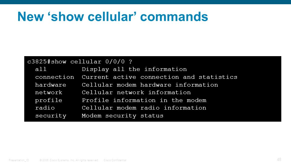 © 2006 Cisco Systems, Inc. All rights reserved.Cisco ConfidentialPresentation_ID 48 New 'show cellular' commands c3825#show cellular 0/0/0 ? all Displ