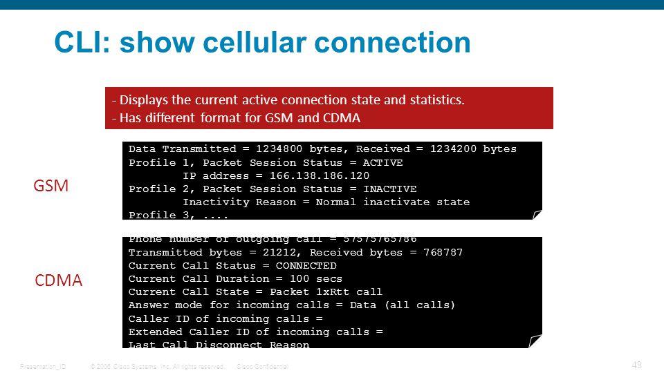 © 2006 Cisco Systems, Inc. All rights reserved.Cisco ConfidentialPresentation_ID 49 CLI: show cellular connection c3825#show cellular 0/0/0 connection