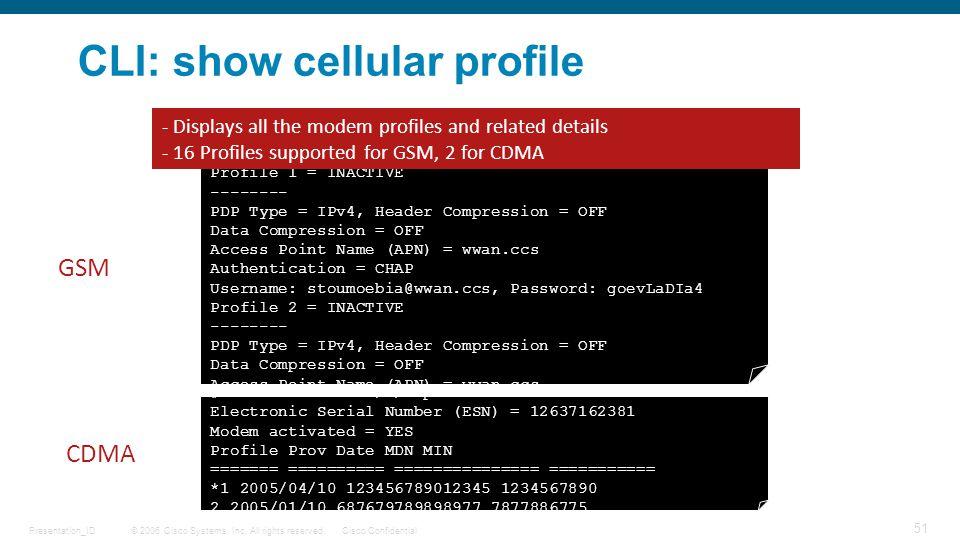 © 2006 Cisco Systems, Inc. All rights reserved.Cisco ConfidentialPresentation_ID 51 CLI: show cellular profile c3825#show cellular 0/0/0 profile Profi