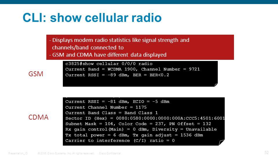 © 2006 Cisco Systems, Inc. All rights reserved.Cisco ConfidentialPresentation_ID 52 CLI: show cellular radio c3825#show cellular 0/0/0 radio Current B