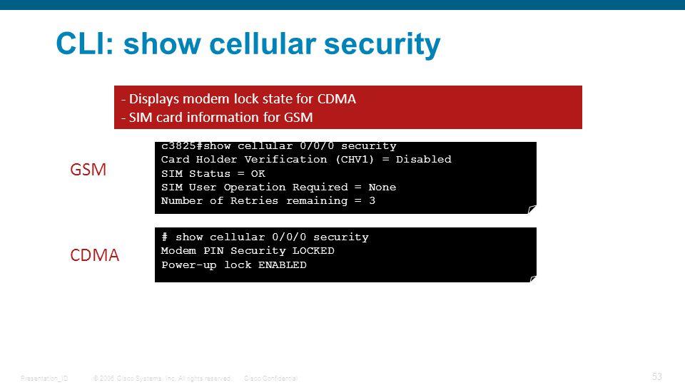 © 2006 Cisco Systems, Inc. All rights reserved.Cisco ConfidentialPresentation_ID 53 CLI: show cellular security c3825#show cellular 0/0/0 security Car