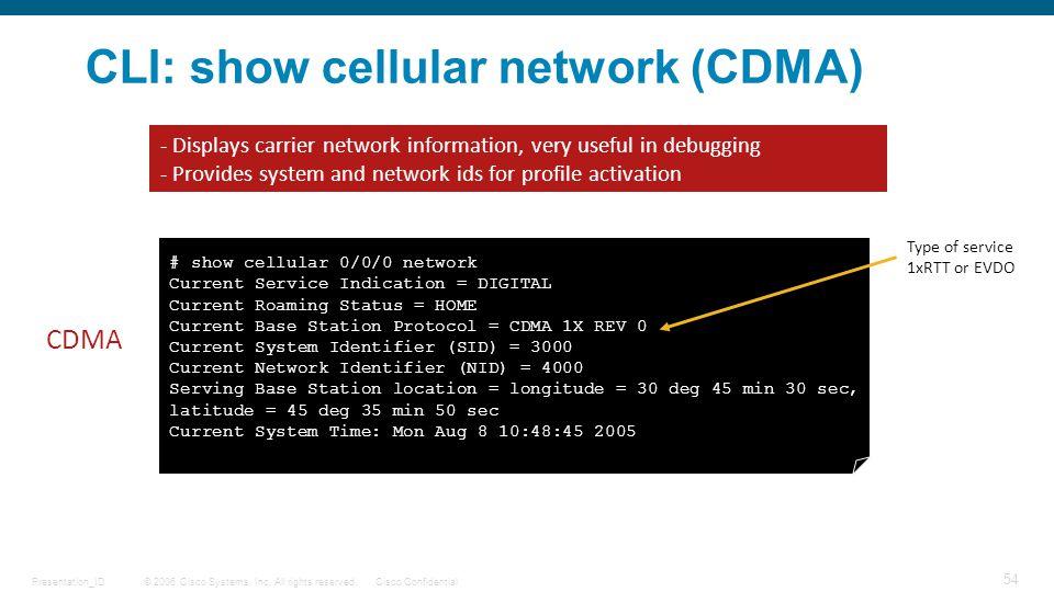 © 2006 Cisco Systems, Inc. All rights reserved.Cisco ConfidentialPresentation_ID 54 CLI: show cellular network (CDMA) # show cellular 0/0/0 network Cu