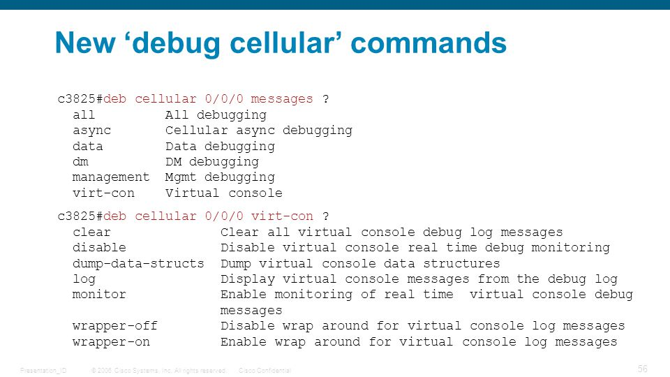 © 2006 Cisco Systems, Inc. All rights reserved.Cisco ConfidentialPresentation_ID 56 New 'debug cellular' commands c3825#deb cellular 0/0/0 virt-con ?