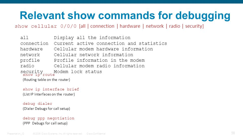 © 2006 Cisco Systems, Inc. All rights reserved.Cisco ConfidentialPresentation_ID 58 Relevant show commands for debugging show cellular 0/0/0 [all | co