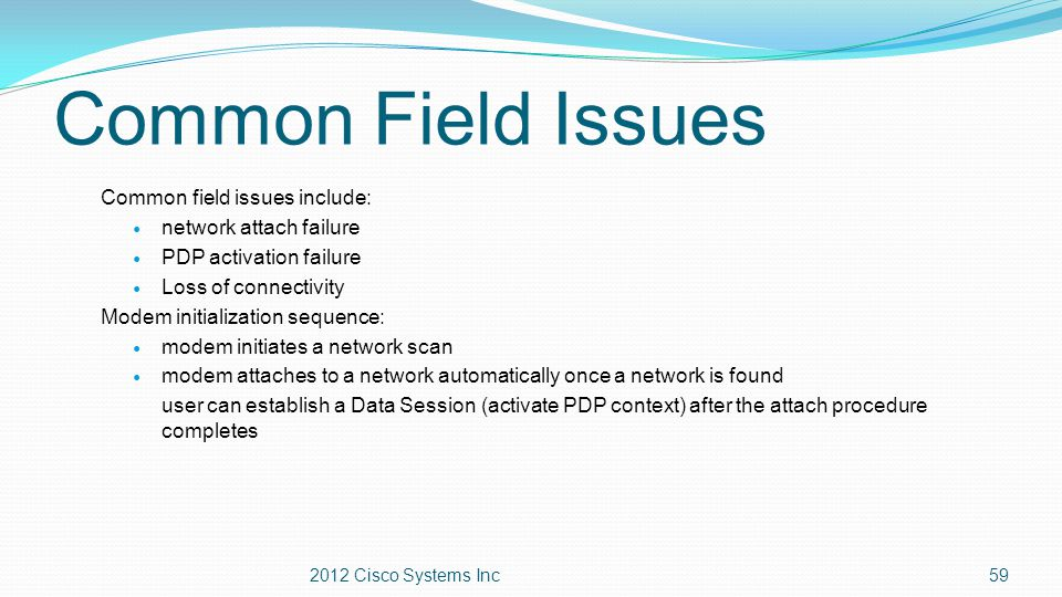 Common Field Issues Common field issues include: network attach failure PDP activation failure Loss of connectivity Modem initialization sequence: mod