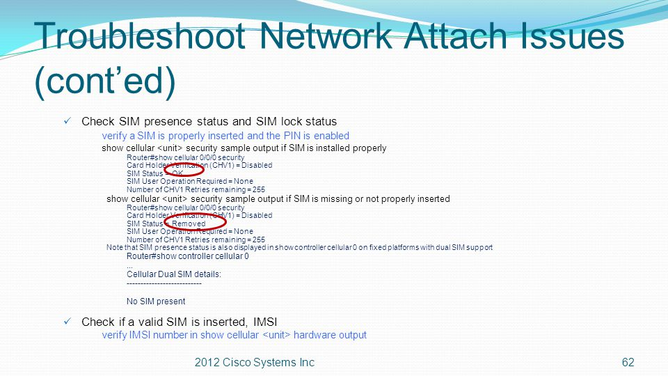 Troubleshoot Network Attach Issues (cont'ed) Check SIM presence status and SIM lock status verify a SIM is properly inserted and the PIN is enabled sh