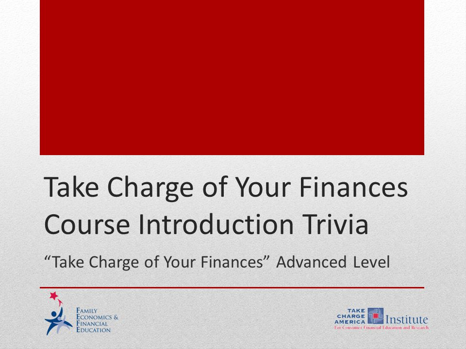 1.11.1.G2 © Family Economics & Financial Education –May 2012– Take Charge of Your Finances Course Introduction – Slide 12 Funded by a grant from Take Charge America, Inc.