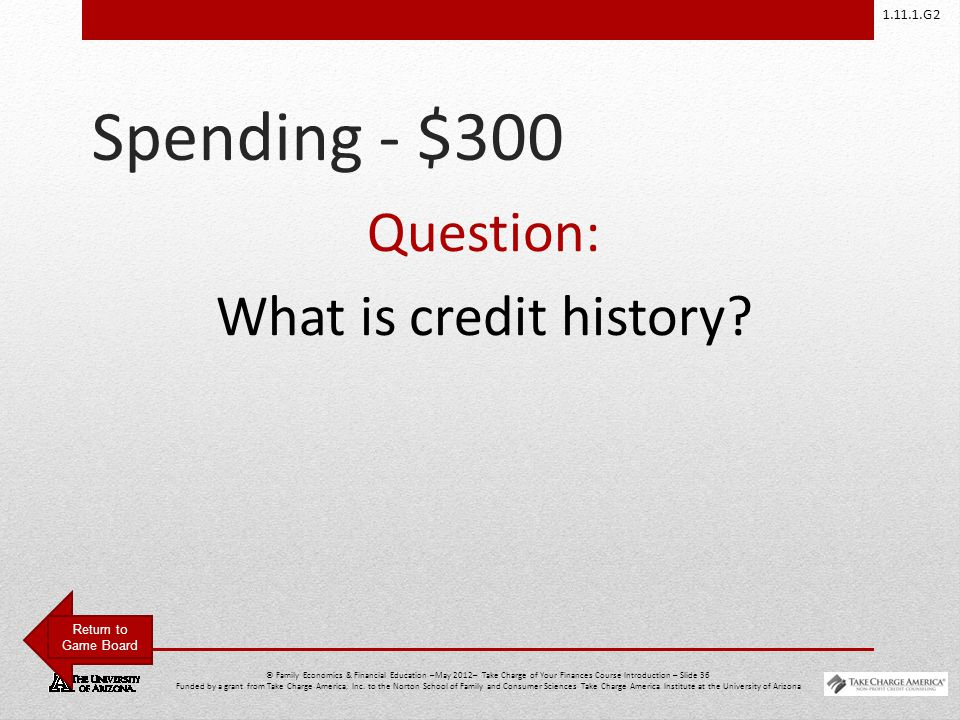 1.11.1.G2 © Family Economics & Financial Education –May 2012– Take Charge of Your Finances Course Introduction – Slide 36 Funded by a grant from Take Charge America, Inc.