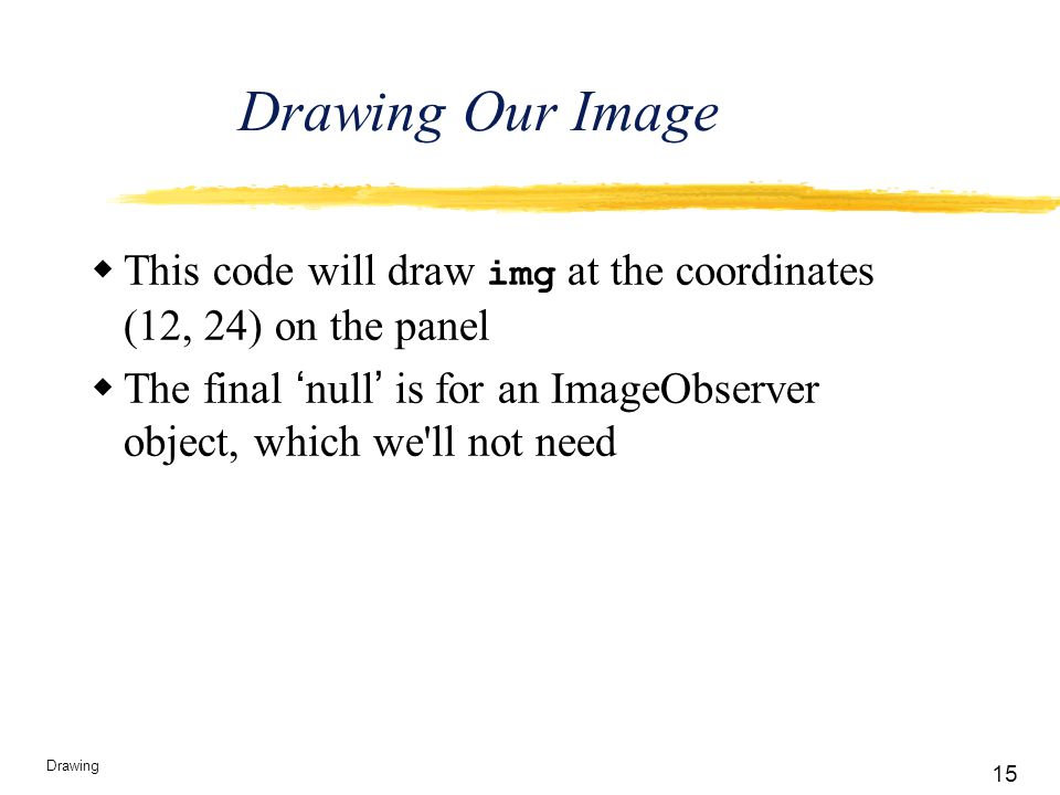 15 Drawing Drawing Our Image  This code will draw img at the coordinates (12, 24) on the panel  The final 'null' is for an ImageObserver object, whi