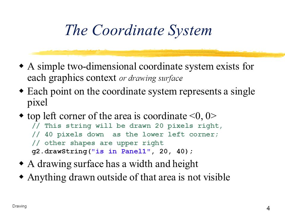 4 Drawing The Coordinate System  A simple two-dimensional coordinate system exists for each graphics context or drawing surface  Each point on the c
