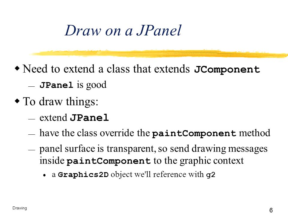 6 Drawing Draw on a JPanel  Need to extend a class that extends JComponent  JPanel is good  To draw things:  extend JPanel  have the class overri