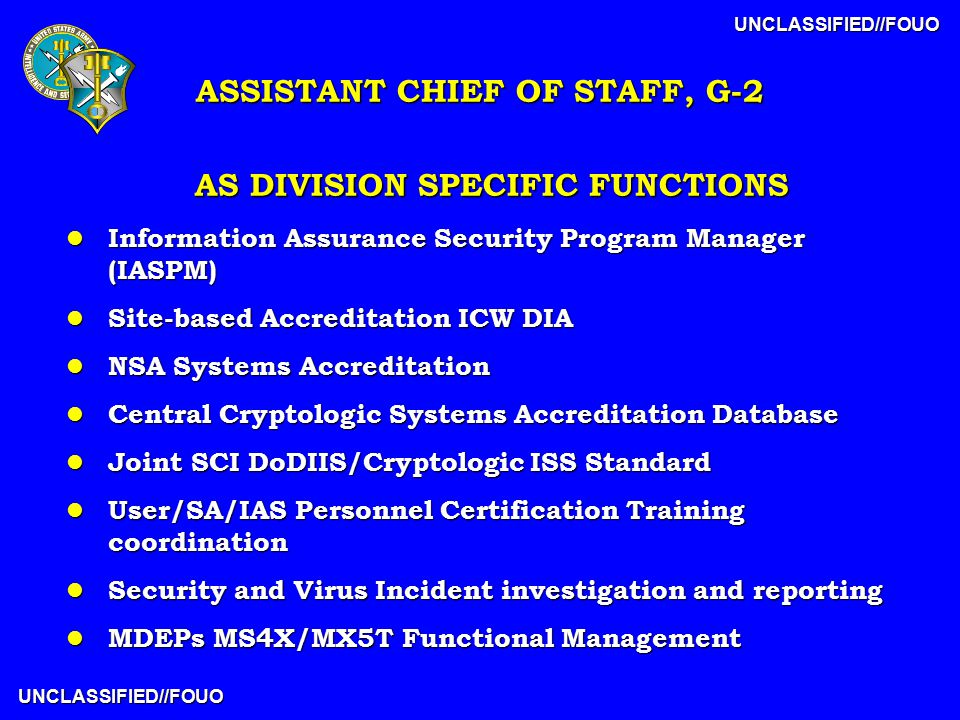 UNCLASSIFIED//FOUO UNCLASSIFIED//FOUO AS DIVISION SPECIFIC FUNCTIONS l Information Assurance Security Program Manager (IASPM) l Site-based Accreditation ICW DIA l NSA Systems Accreditation l Central Cryptologic Systems Accreditation Database l Joint SCI DoDIIS/Cryptologic ISS Standard l User/SA/IAS Personnel Certification Training coordination l Security and Virus Incident investigation and reporting l MDEPs MS4X/MX5T Functional Management ASSISTANT CHIEF OF STAFF, G-2