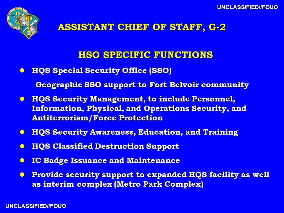 UNCLASSIFIED//FOUO UNCLASSIFIED//FOUO HSO SPECIFIC FUNCTIONS l HQS Special Security Office (SSO) Geographic SSO support to Fort Belvoir community l HQS Security Management, to include Personnel, Information, Physical, and Operations Security, and Antiterrorism/Force Protection l HQS Security Awareness, Education, and Training l HQS Classified Destruction Support l IC Badge Issuance and Maintenance l Provide security support to expanded HQS facility as well as interim complex (Metro Park Complex) ASSISTANT CHIEF OF STAFF, G-2