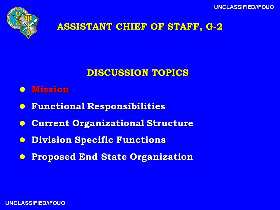 UNCLASSIFIED//FOUO UNCLASSIFIED//FOUO DISCUSSION TOPICS l Mission l Functional Responsibilities l Current Organizational Structure l Division Specific Functions l Proposed End State Organization ASSISTANT CHIEF OF STAFF, G-2