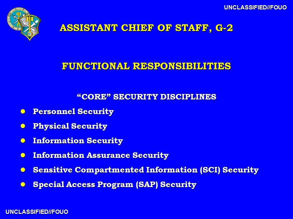 UNCLASSIFIED//FOUO UNCLASSIFIED//FOUO FUNCTIONAL RESPONSIBILITIES CORE SECURITY DISCIPLINES l Personnel Security l Physical Security l Information Security l Information Assurance Security l Sensitive Compartmented Information (SCI) Security l Special Access Program (SAP) Security ASSISTANT CHIEF OF STAFF, G-2