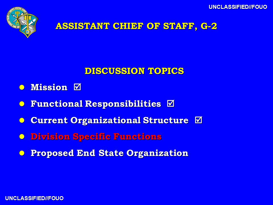 UNCLASSIFIED//FOUO UNCLASSIFIED//FOUO DISCUSSION TOPICS l Mission  l Functional Responsibilities  l Current Organizational Structure  l Division Specific Functions l Proposed End State Organization ASSISTANT CHIEF OF STAFF, G-2