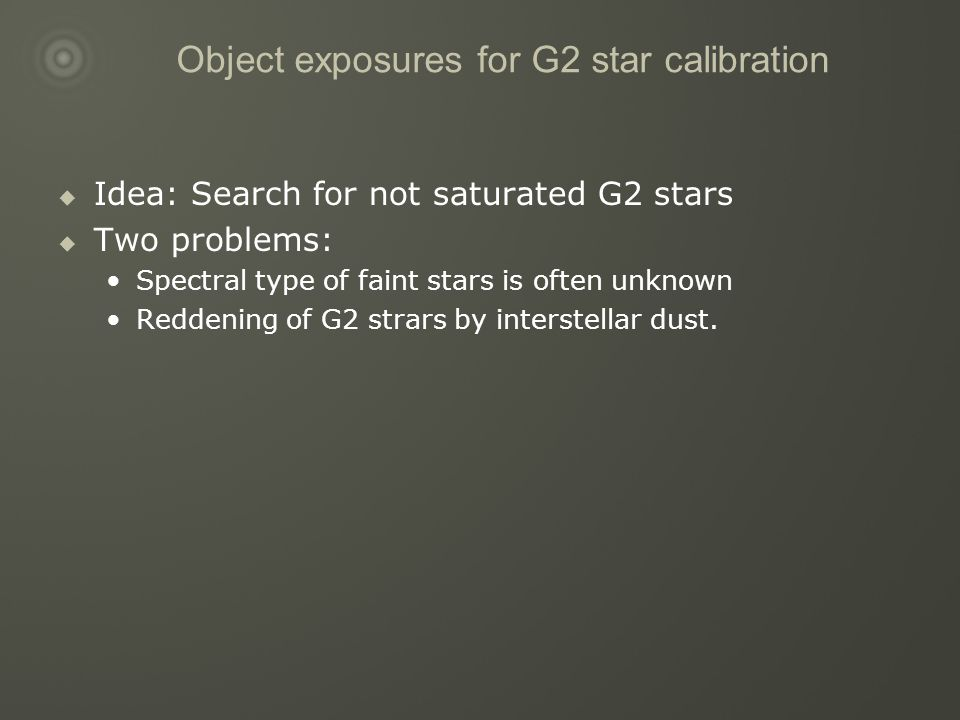 Object exposures for G2 star calibration  Idea: Search for not saturated G2 stars  Two problems: Spectral type of faint stars is often unknown Reddening of G2 strars by interstellar dust.