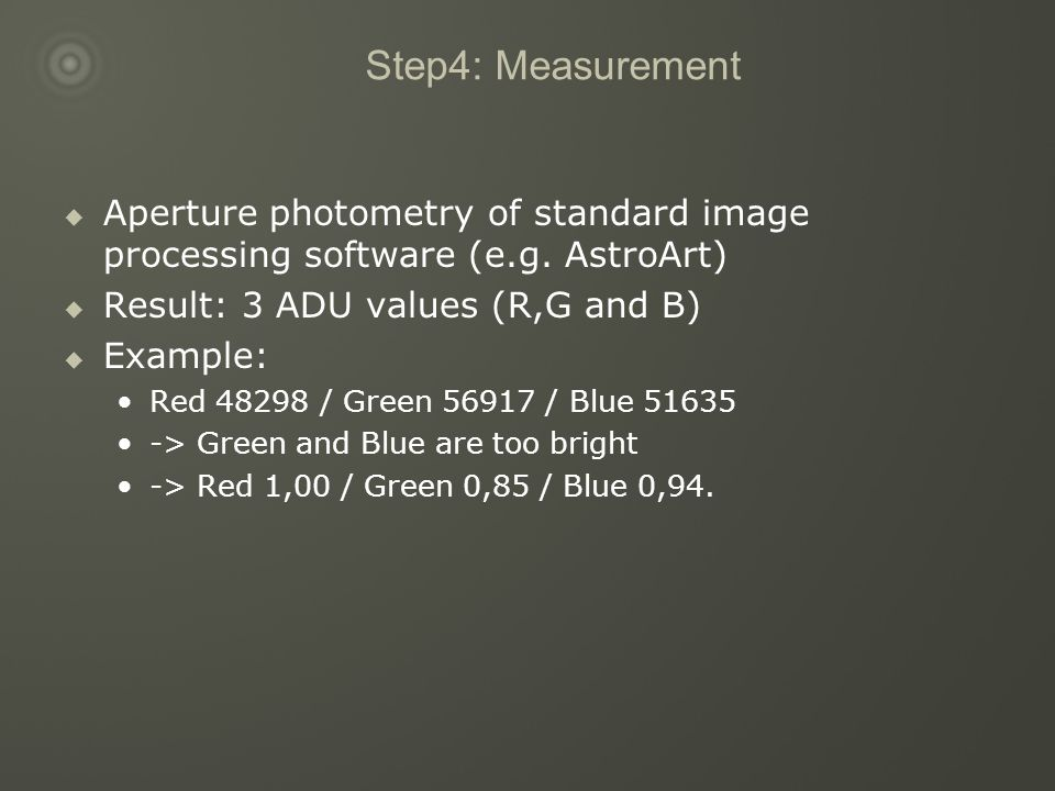 Step4: Measurement  Aperture photometry of standard image processing software (e.g. AstroArt)  Result: 3 ADU values (R,G and B)  Example: Red 48298