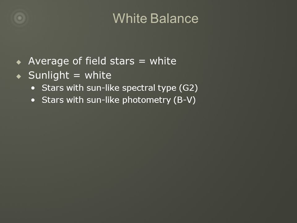 White Balance  Average of field stars = white  Sunlight = white Stars with sun-like spectral type (G2) Stars with sun-like photometry (B-V)