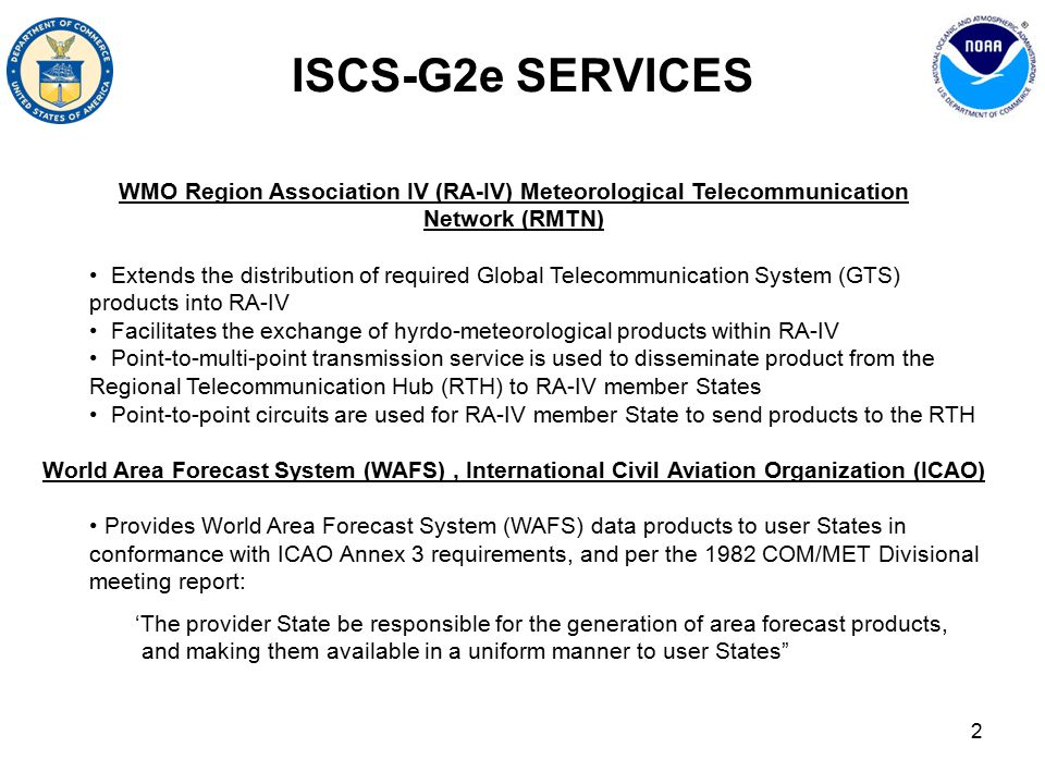 2 ISCS-G2e SERVICES WMO Region Association IV (RA-IV) Meteorological Telecommunication Network (RMTN) Extends the distribution of required Global Telecommunication System (GTS) products into RA-IV Facilitates the exchange of hyrdo-meteorological products within RA-IV Point-to-multi-point transmission service is used to disseminate product from the Regional Telecommunication Hub (RTH) to RA-IV member States Point-to-point circuits are used for RA-IV member State to send products to the RTH World Area Forecast System (WAFS), International Civil Aviation Organization (ICAO) Provides World Area Forecast System (WAFS) data products to user States in conformance with ICAO Annex 3 requirements, and per the 1982 COM/MET Divisional meeting report: 'The provider State be responsible for the generation of area forecast products, and making them available in a uniform manner to user States