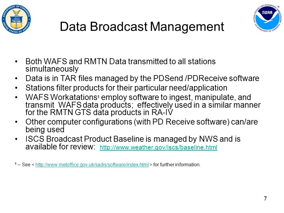 7 Data Broadcast Management Both WAFS and RMTN Data transmitted to all stations simultaneously Data is in TAR files managed by the PDSend /PDReceive software Stations filter products for their particular need/application WAFS Workatations 1 employ software to ingest, manipulate, and transmit WAFS data products; effectively used in a similar manner for the RMTN GTS data products in RA-IV Other computer configurations (with PD Receive software) can/are being used ISCS Broadcast Product Baseline is managed by NWS and is available for review: http://www.weather.gov/iscs/baseline.html http://www.weather.gov/iscs/baseline.html 1 – See for further information.http://www.metoffice.gov.uk/sadis/software/index.html