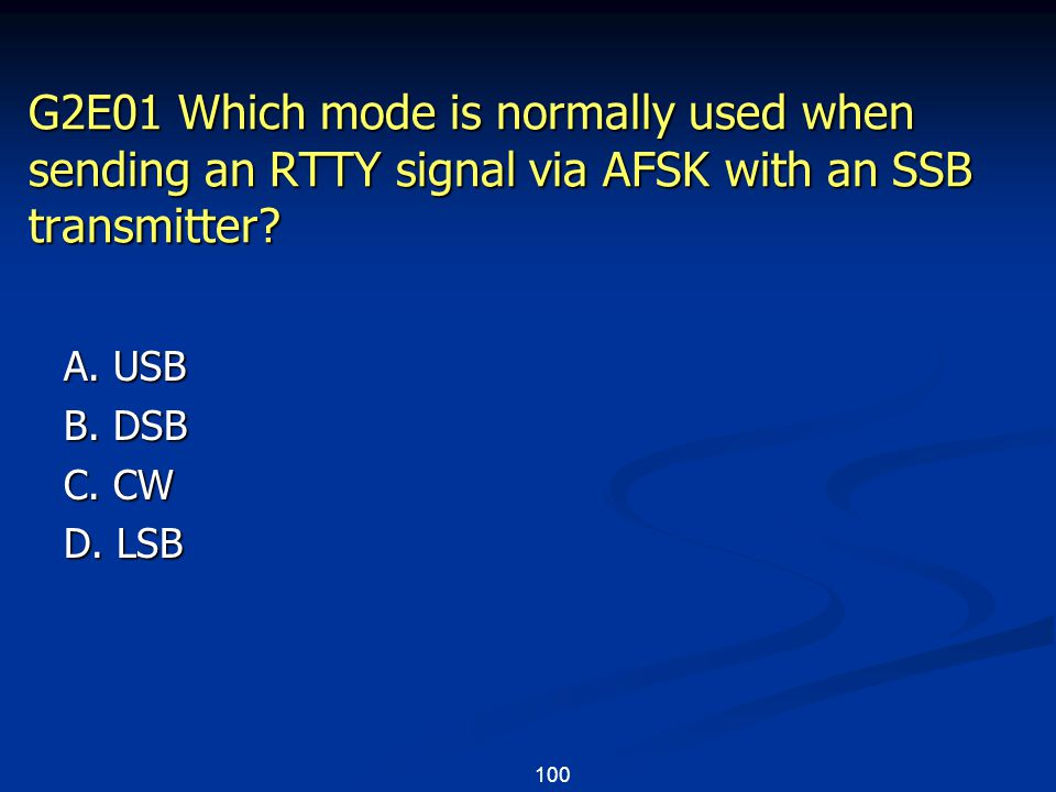 100 G2E01 Which mode is normally used when sending an RTTY signal via AFSK with an SSB transmitter? A. USB B. DSB C. CW D. LSB