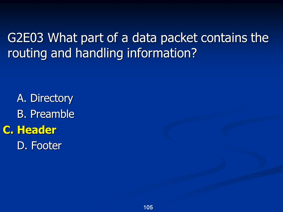 105 G2E03 What part of a data packet contains the routing and handling information? A. Directory B. Preamble C. Header D. Footer