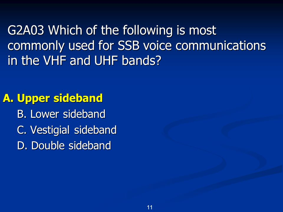 11 G2A03 Which of the following is most commonly used for SSB voice communications in the VHF and UHF bands? A. Upper sideband B. Lower sideband C. Ve