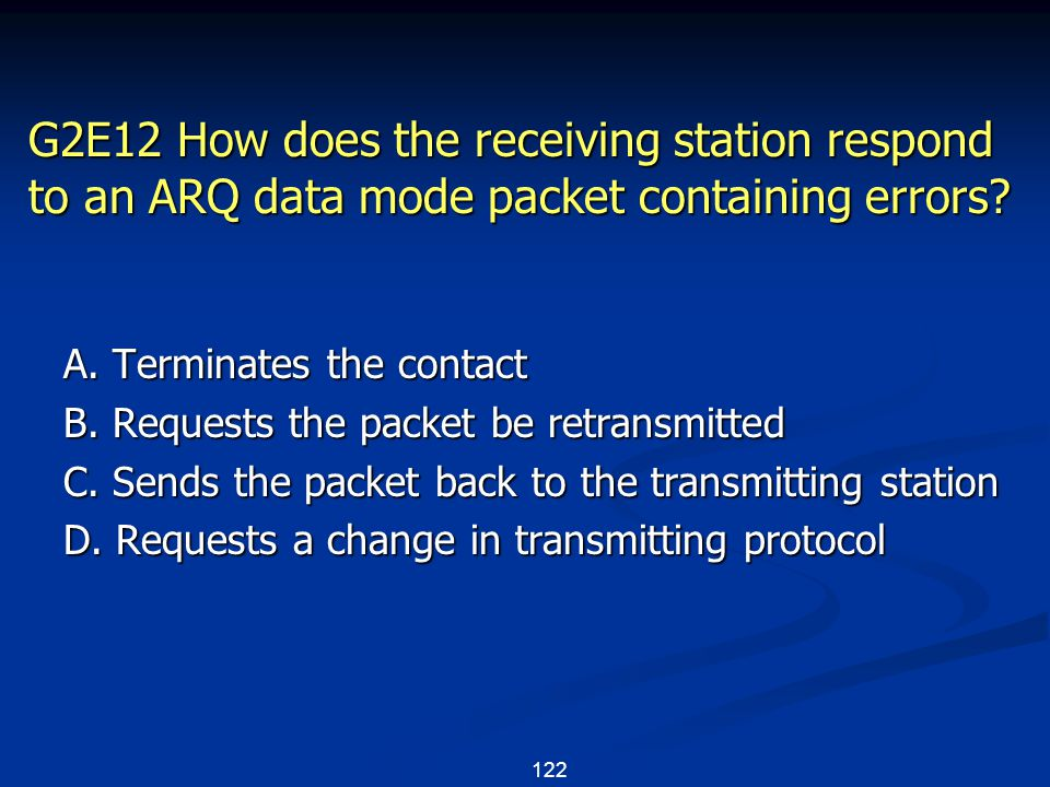 122 G2E12 How does the receiving station respond to an ARQ data mode packet containing errors? A. Terminates the contact B. Requests the packet be ret