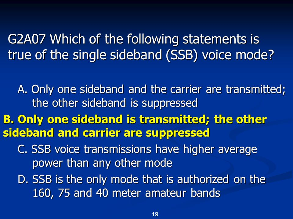 19 G2A07 Which of the following statements is true of the single sideband (SSB) voice mode? A. Only one sideband and the carrier are transmitted; the