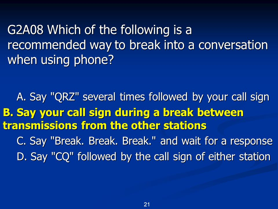 21 G2A08 Which of the following is a recommended way to break into a conversation when using phone? A. Say
