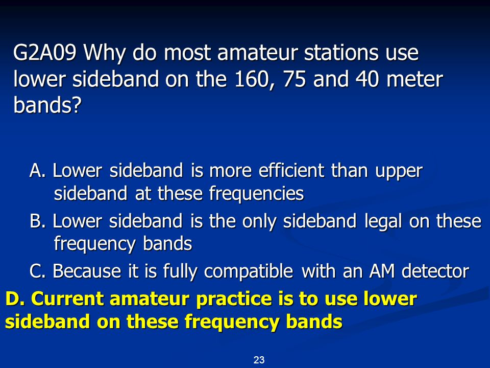 23 G2A09 Why do most amateur stations use lower sideband on the 160, 75 and 40 meter bands? A. Lower sideband is more efficient than upper sideband at