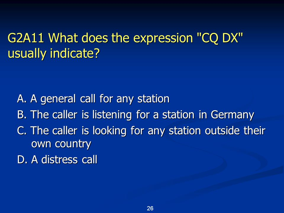 26 G2A11 What does the expression CQ DX usually indicate.