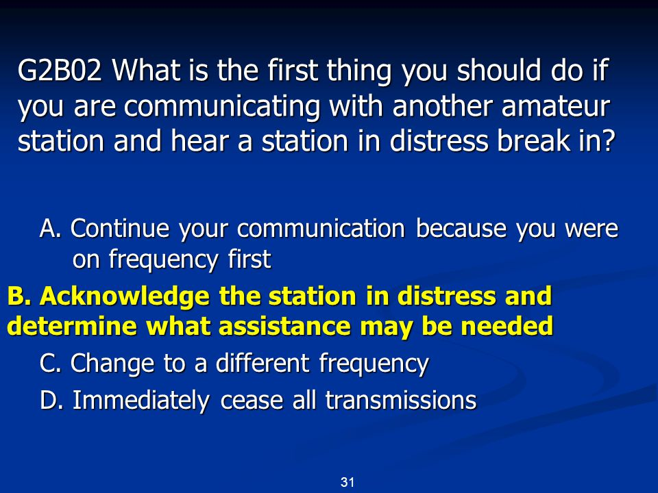 31 G2B02 What is the first thing you should do if you are communicating with another amateur station and hear a station in distress break in? A. Conti