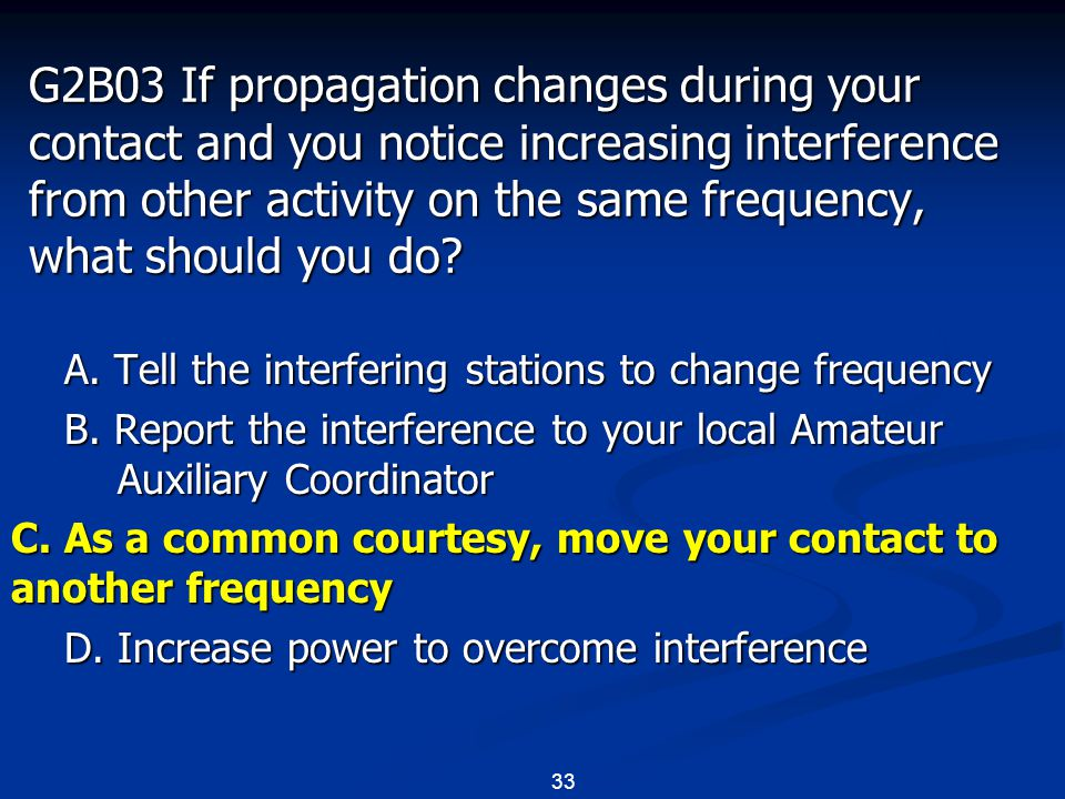 33 G2B03 If propagation changes during your contact and you notice increasing interference from other activity on the same frequency, what should you do.