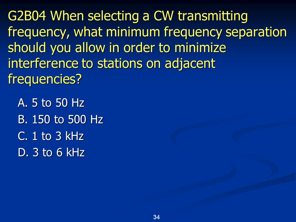 34 G2B04 When selecting a CW transmitting frequency, what minimum frequency separation should you allow in order to minimize interference to stations on adjacent frequencies.