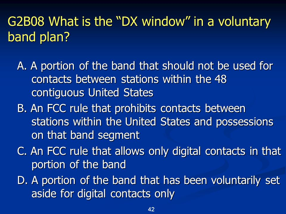 "42 G2B08 What is the ""DX window"" in a voluntary band plan? A. A portion of the band that should not be used for contacts between stations within the 4"