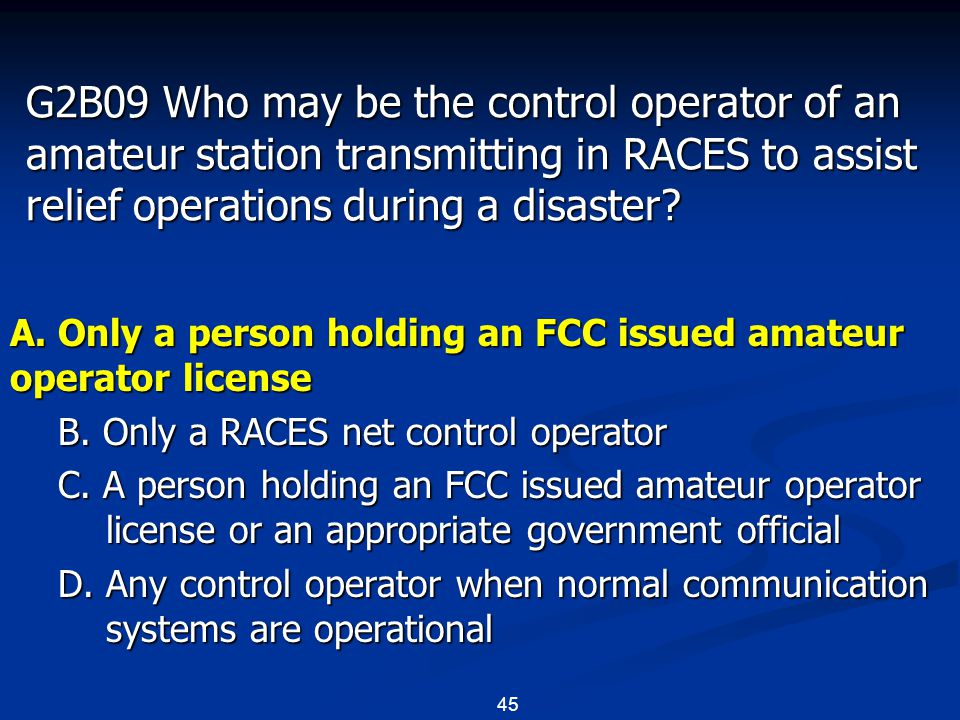 45 G2B09 Who may be the control operator of an amateur station transmitting in RACES to assist relief operations during a disaster? A. Only a person h