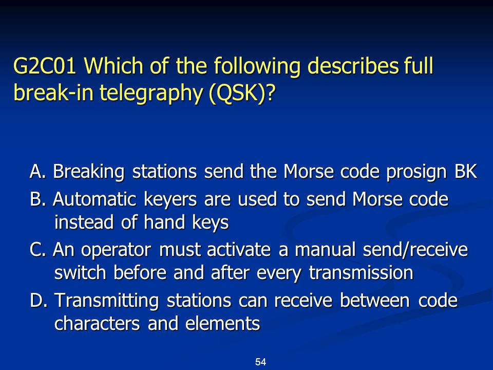54 G2C01 Which of the following describes full break-in telegraphy (QSK)? A. Breaking stations send the Morse code prosign BK B. Automatic keyers are