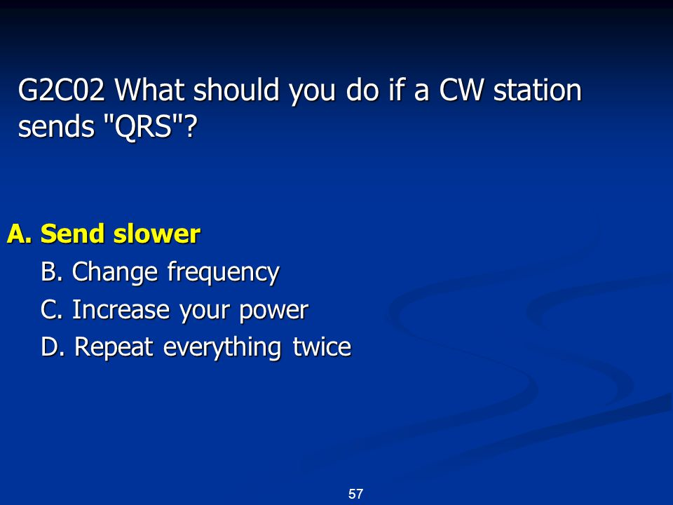 57 G2C02 What should you do if a CW station sends QRS .