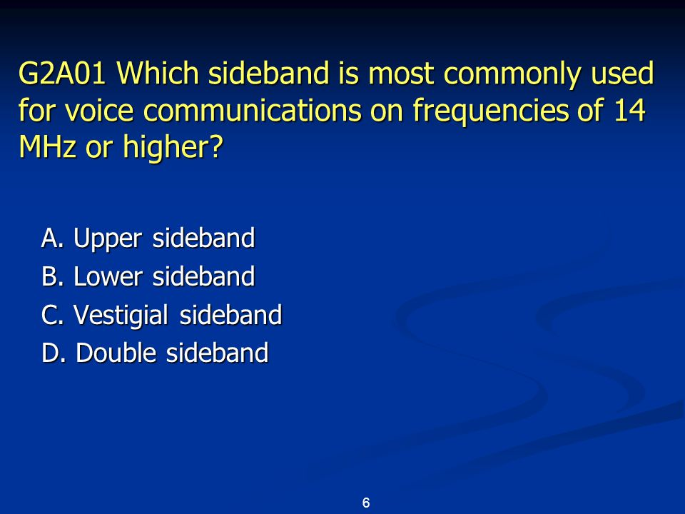 6 G2A01 Which sideband is most commonly used for voice communications on frequencies of 14 MHz or higher? A. Upper sideband B. Lower sideband C. Vesti