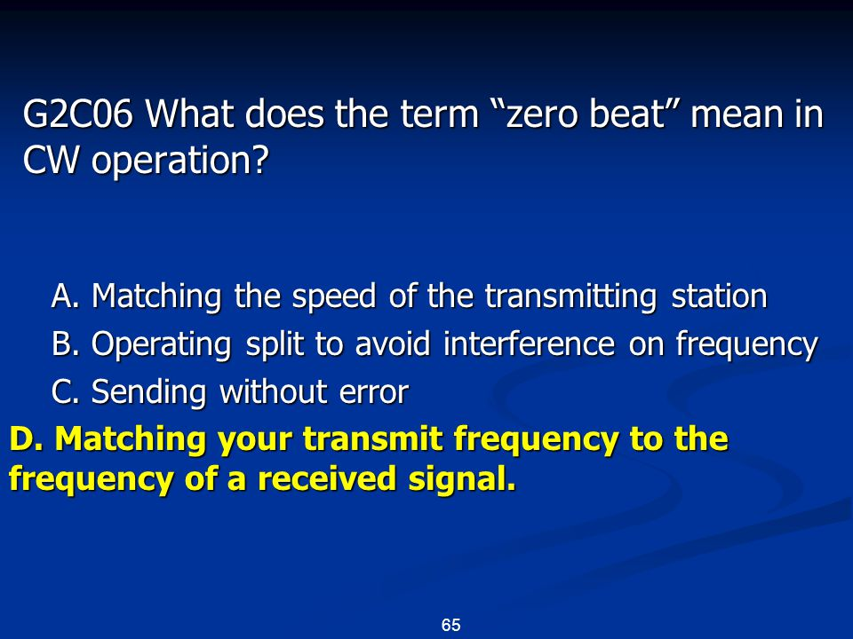 "65 G2C06 What does the term ""zero beat"" mean in CW operation? A. Matching the speed of the transmitting station B. Operating split to avoid interferen"