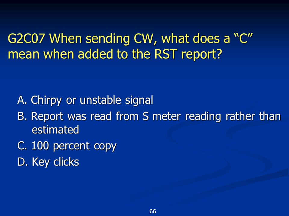 "66 G2C07 When sending CW, what does a ""C"" mean when added to the RST report? A. Chirpy or unstable signal B. Report was read from S meter reading rath"