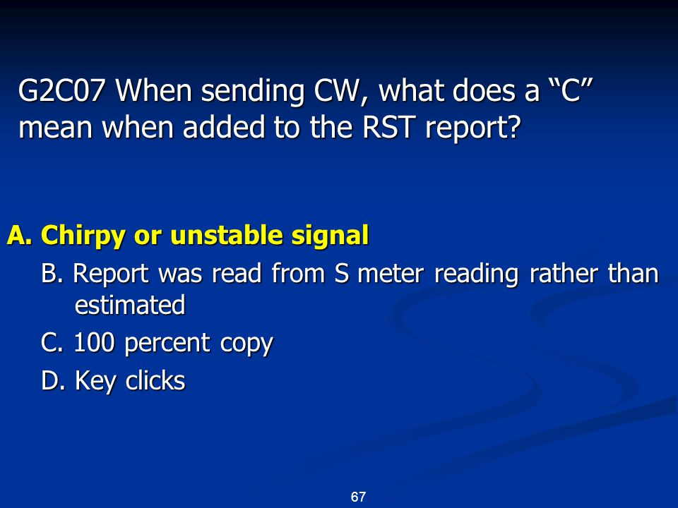 "67 G2C07 When sending CW, what does a ""C"" mean when added to the RST report? A. Chirpy or unstable signal B. Report was read from S meter reading rath"