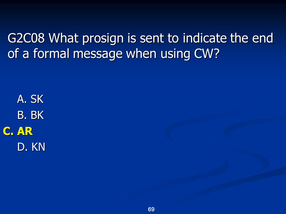 69 G2C08 What prosign is sent to indicate the end of a formal message when using CW? A. SK B. BK C. AR D. KN