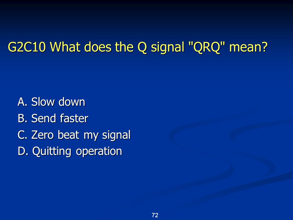 72 G2C10 What does the Q signal QRQ mean. A. Slow down B.