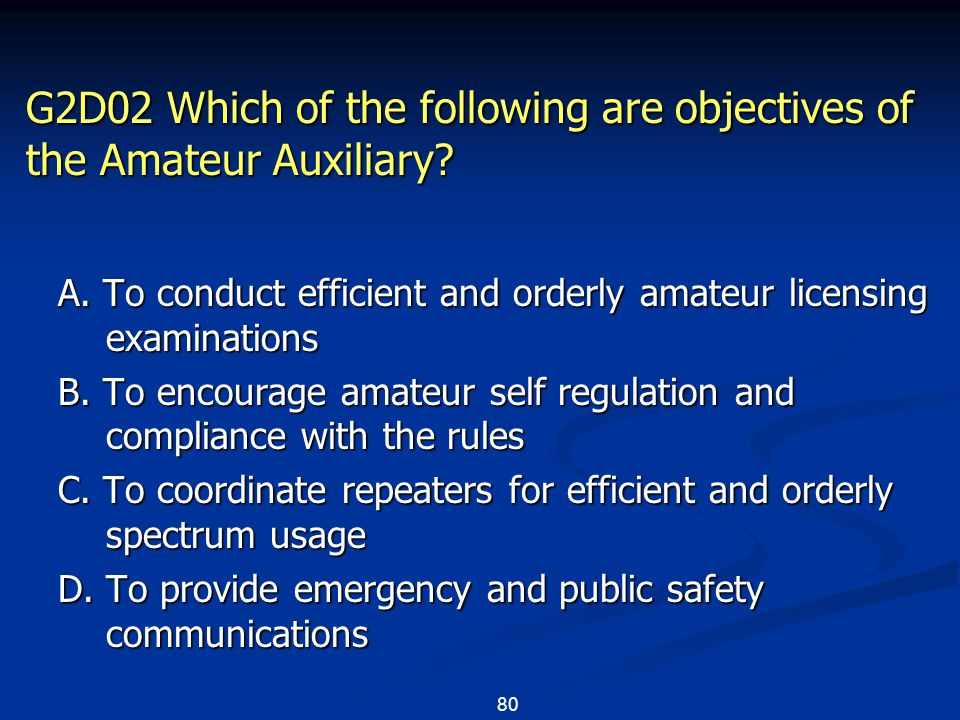 80 G2D02 Which of the following are objectives of the Amateur Auxiliary? A. To conduct efficient and orderly amateur licensing examinations B. To enco