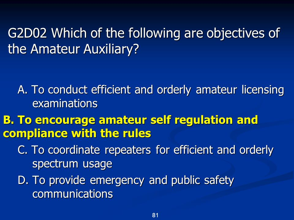 81 G2D02 Which of the following are objectives of the Amateur Auxiliary? A. To conduct efficient and orderly amateur licensing examinations B. To enco