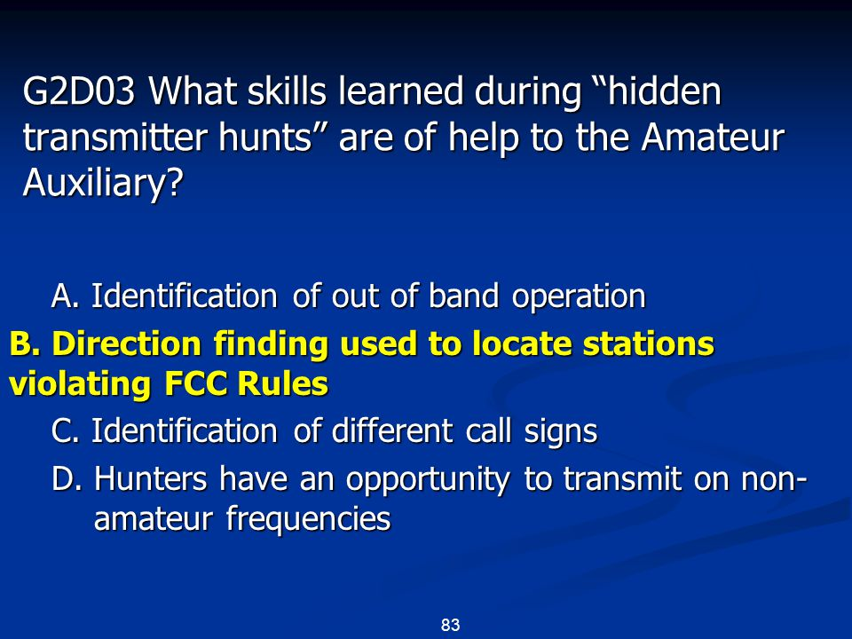 "83 G2D03 What skills learned during ""hidden transmitter hunts"" are of help to the Amateur Auxiliary? A. Identification of out of band operation B. Dir"